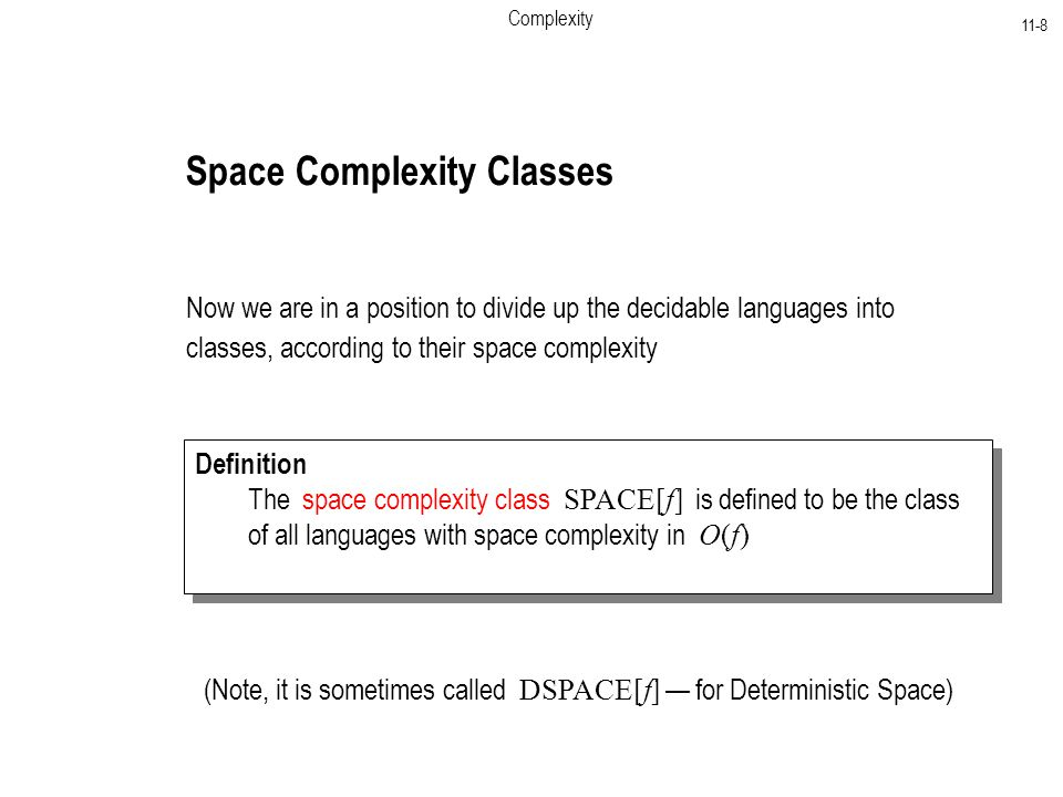 Complexity 11-8 Space Complexity Classes Now we are in a position to divide up the decidable languages into classes, according to their space complexity Definition The space complexity class SPACE[f] is defined to be the class of all languages with space complexity in O(f) Definition The space complexity class SPACE[f] is defined to be the class of all languages with space complexity in O(f) (Note, it is sometimes called DSPACE[f] — for Deterministic Space)