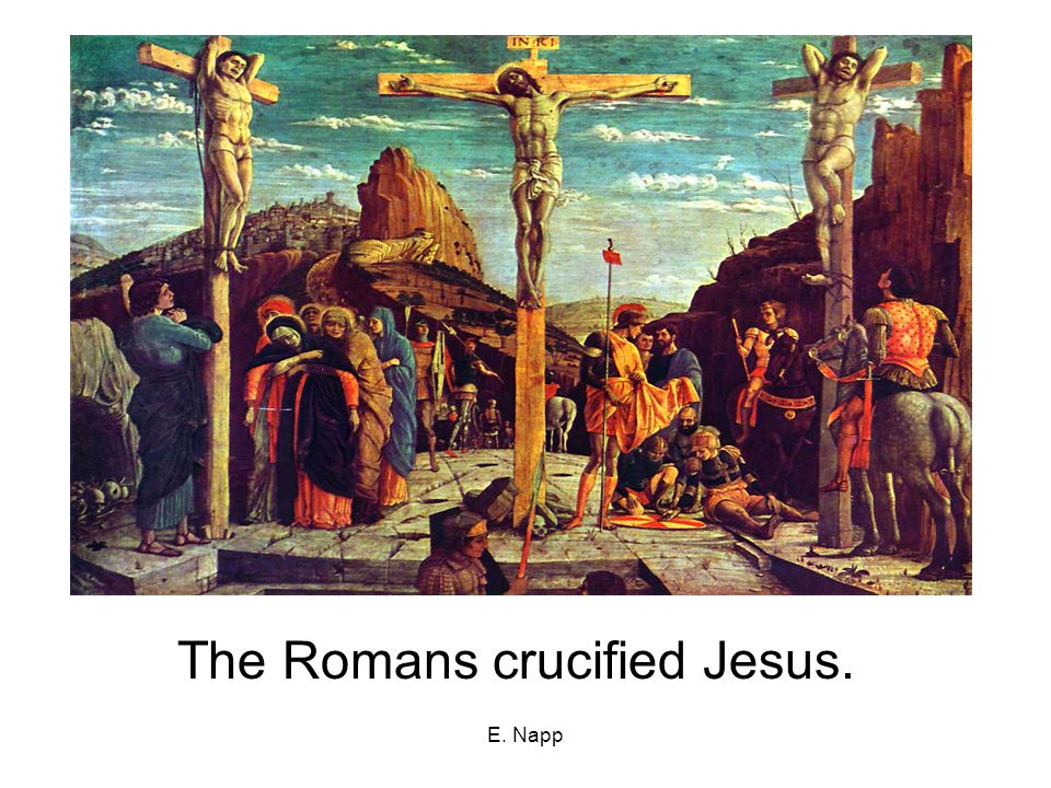 E. Napp The Romans crucified Jesus.