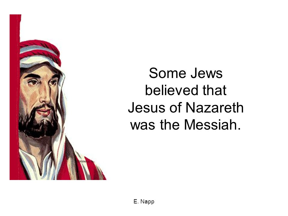 E. Napp Some Jews believed that Jesus of Nazareth was the Messiah.