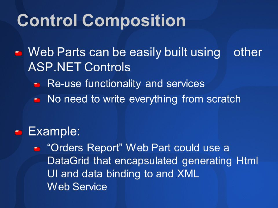 Control Composition Web Parts can be easily built using other ASP.NET Controls Re-use functionality and services No need to write everything from scratch Example: Orders Report Web Part could use a DataGrid that encapsulated generating Html UI and data binding to and XML Web Service