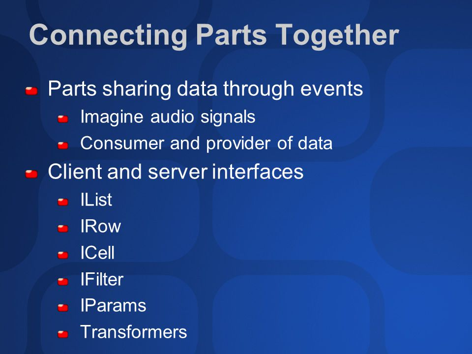 Connecting Parts Together Parts sharing data through events Imagine audio signals Consumer and provider of data Client and server interfaces IList IRow ICell IFilter IParams Transformers
