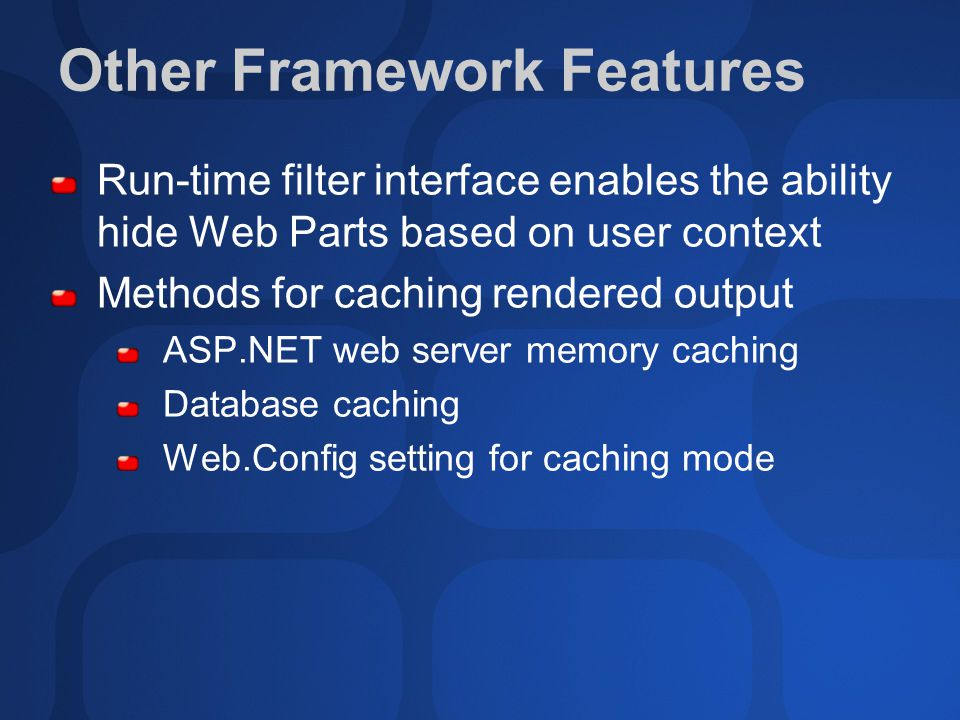 Other Framework Features Run-time filter interface enables the ability hide Web Parts based on user context Methods for caching rendered output ASP.NET web server memory caching Database caching Web.Config setting for caching mode