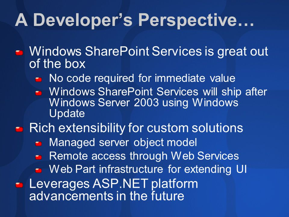 A Developer's Perspective… Windows SharePoint Services is great out of the box No code required for immediate value Windows SharePoint Services will ship after Windows Server 2003 using Windows Update Rich extensibility for custom solutions Managed server object model Remote access through Web Services Web Part infrastructure for extending UI Leverages ASP.NET platform advancements in the future