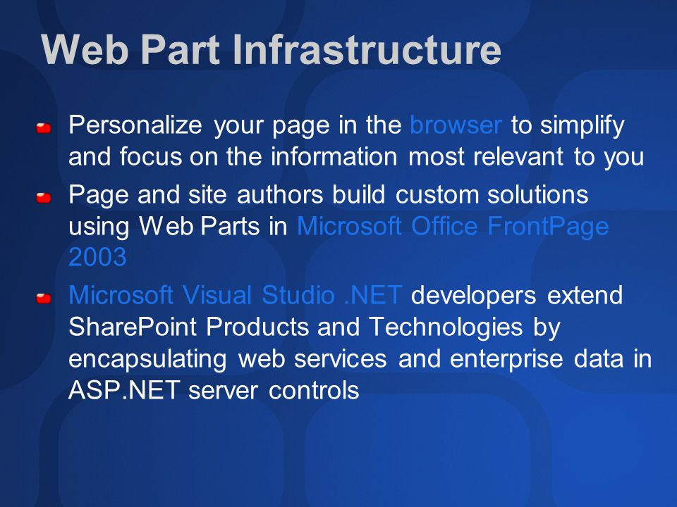 Web Part Infrastructure Personalize your page in the browser to simplify and focus on the information most relevant to you Page and site authors build custom solutions using Web Parts in Microsoft Office FrontPage 2003 Microsoft Visual Studio.NET developers extend SharePoint Products and Technologies by encapsulating web services and enterprise data in ASP.NET server controls
