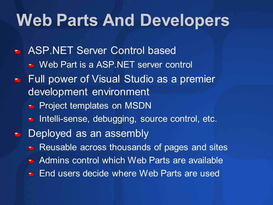 Web Parts And Developers ASP.NET Server Control based Web Part is a ASP.NET server control Full power of Visual Studio as a premier development environment Project templates on MSDN Intelli-sense, debugging, source control, etc.