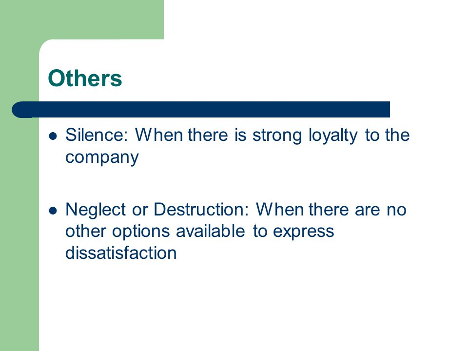 Others Silence: When there is strong loyalty to the company Neglect or Destruction: When there are no other options available to express dissatisfaction