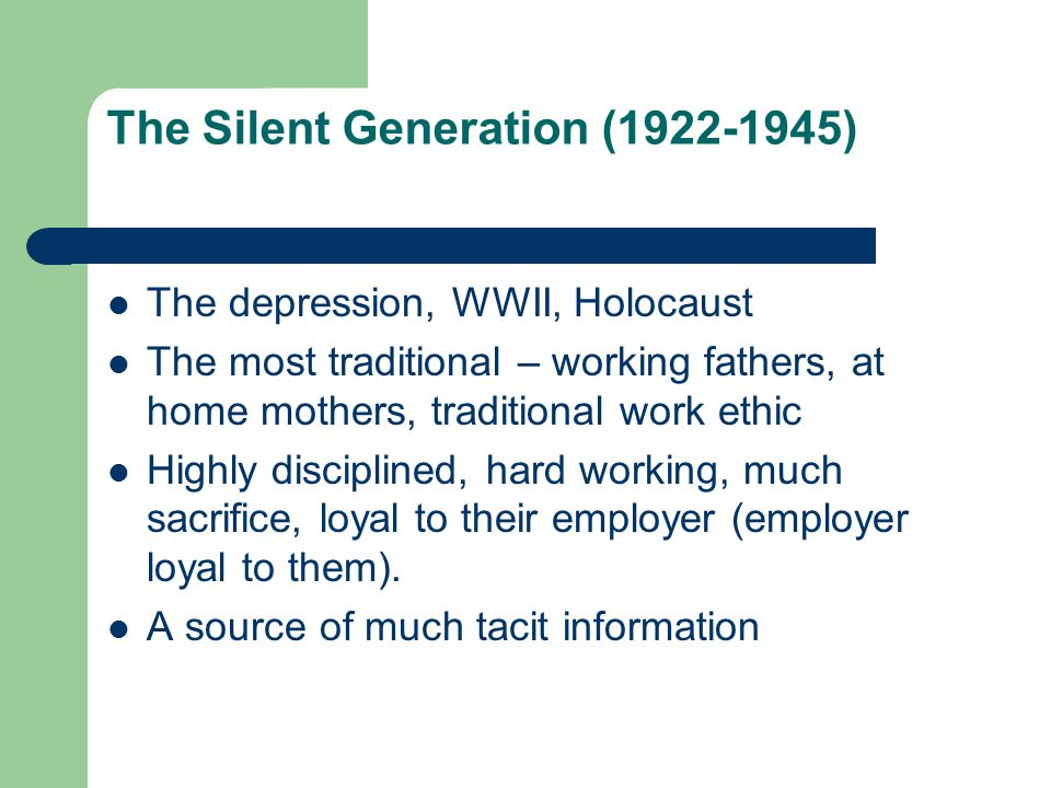 The Silent Generation ( ) The depression, WWII, Holocaust The most traditional – working fathers, at home mothers, traditional work ethic Highly disciplined, hard working, much sacrifice, loyal to their employer (employer loyal to them).