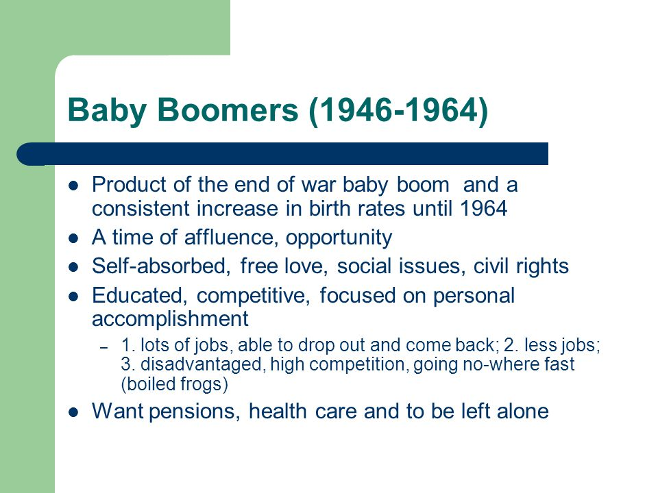 Baby Boomers ( ) Product of the end of war baby boom and a consistent increase in birth rates until 1964 A time of affluence, opportunity Self-absorbed, free love, social issues, civil rights Educated, competitive, focused on personal accomplishment – 1.