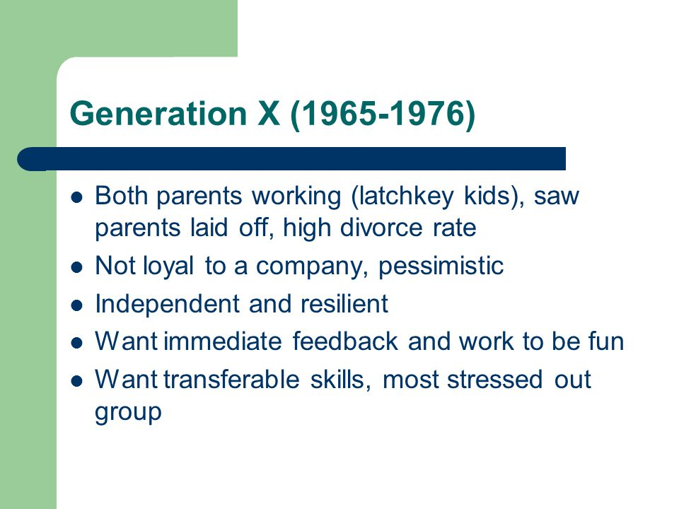 Generation X ( ) Both parents working (latchkey kids), saw parents laid off, high divorce rate Not loyal to a company, pessimistic Independent and resilient Want immediate feedback and work to be fun Want transferable skills, most stressed out group