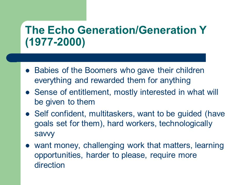 The Echo Generation/Generation Y ( ) Babies of the Boomers who gave their children everything and rewarded them for anything Sense of entitlement, mostly interested in what will be given to them Self confident, multitaskers, want to be guided (have goals set for them), hard workers, technologically savvy want money, challenging work that matters, learning opportunities, harder to please, require more direction