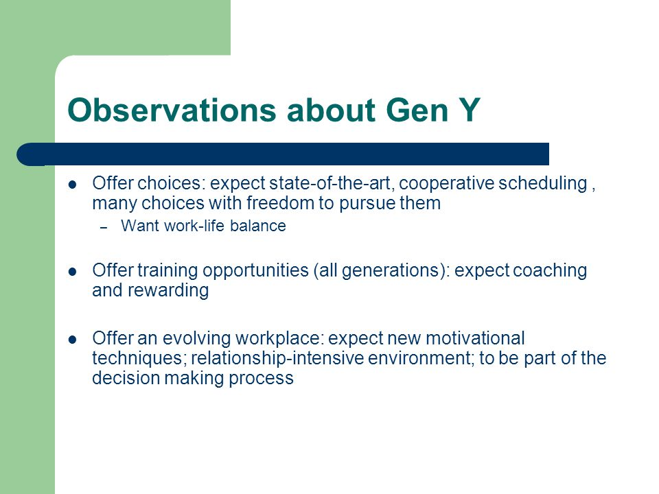 Observations about Gen Y Offer choices: expect state-of-the-art, cooperative scheduling, many choices with freedom to pursue them – Want work-life balance Offer training opportunities (all generations): expect coaching and rewarding Offer an evolving workplace: expect new motivational techniques; relationship-intensive environment; to be part of the decision making process