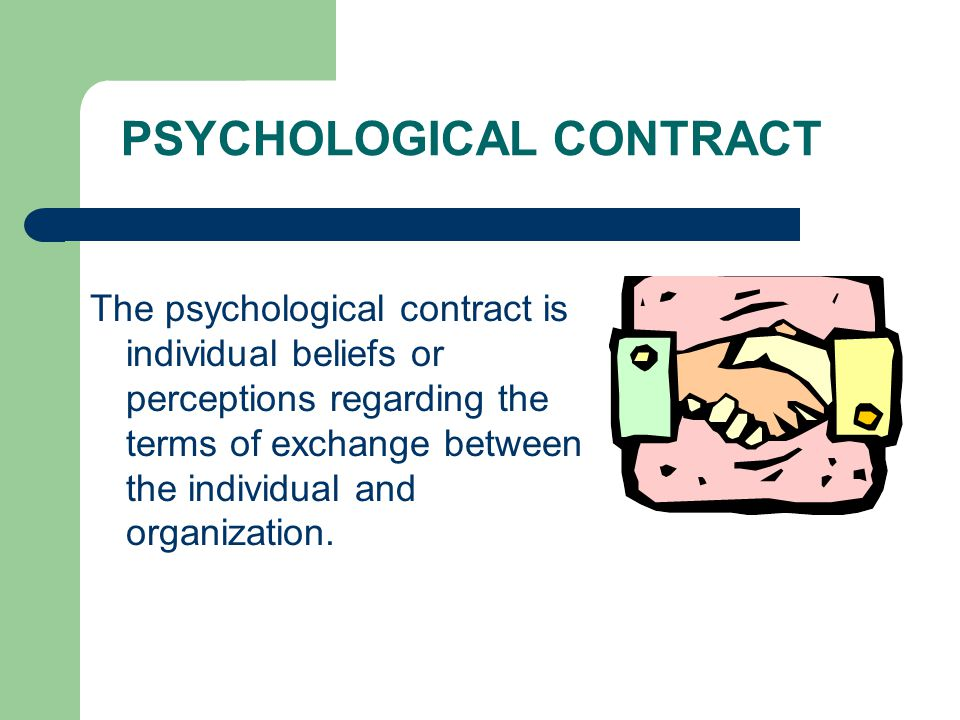 PSYCHOLOGICAL CONTRACT The psychological contract is individual beliefs or perceptions regarding the terms of exchange between the individual and organization.
