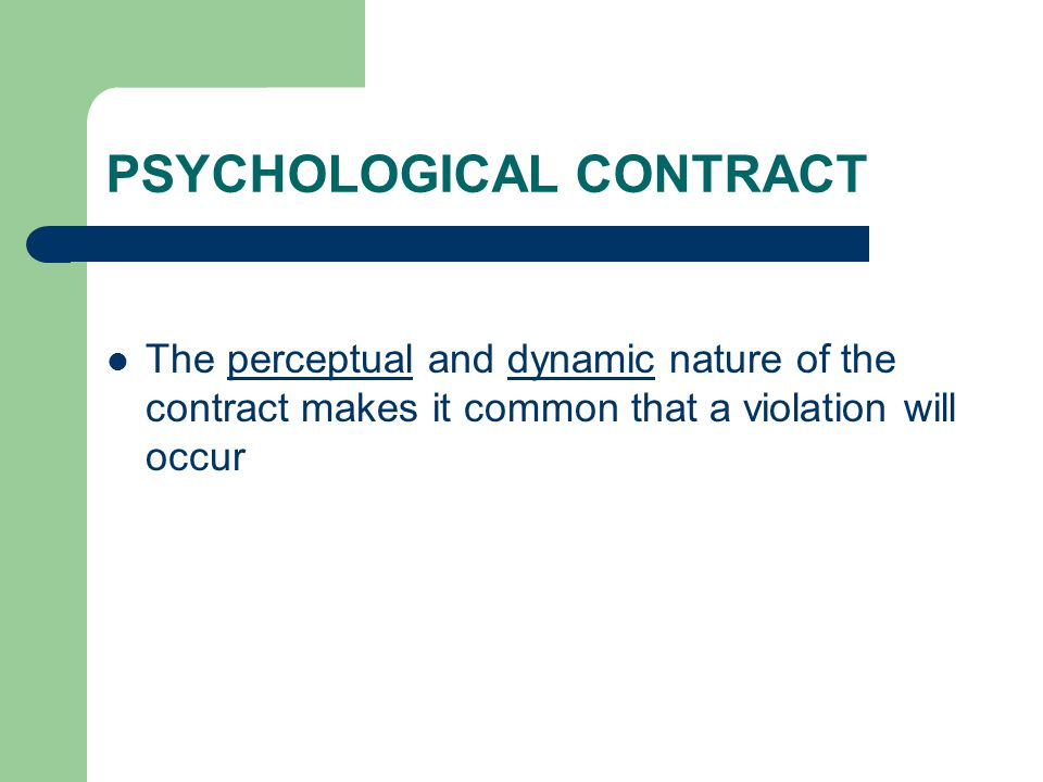 PSYCHOLOGICAL CONTRACT The perceptual and dynamic nature of the contract makes it common that a violation will occur