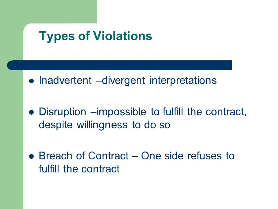 Types of Violations Inadvertent –divergent interpretations Disruption –impossible to fulfill the contract, despite willingness to do so Breach of Contract – One side refuses to fulfill the contract