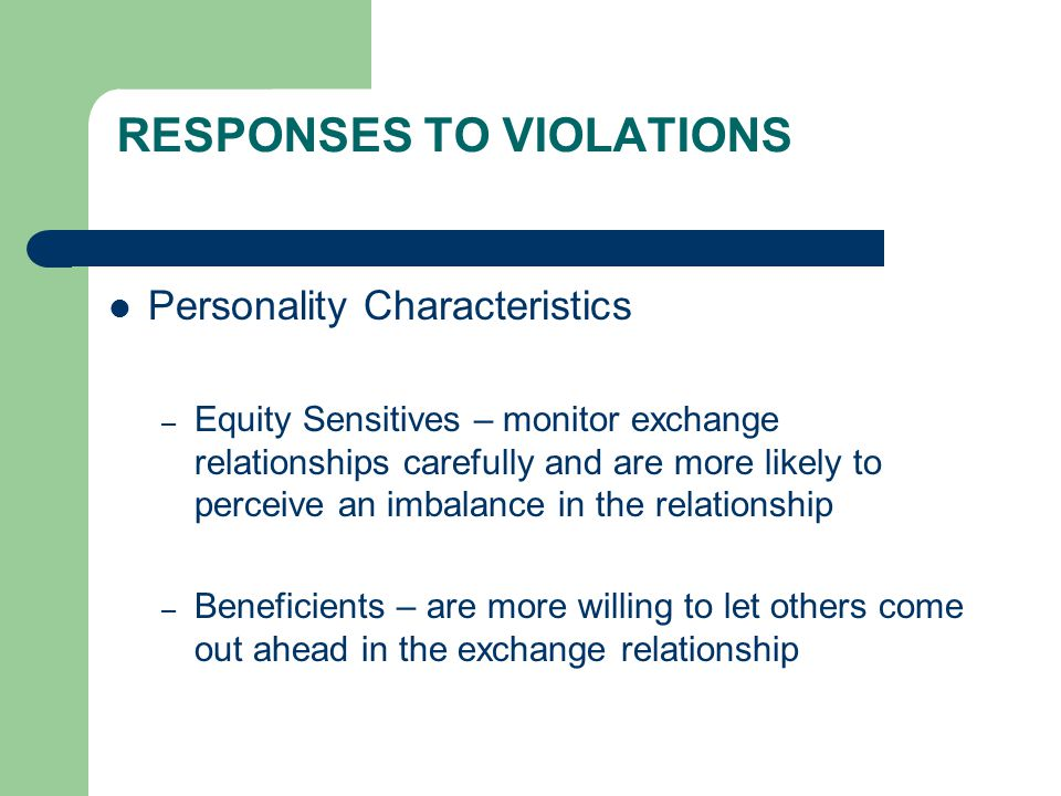 RESPONSES TO VIOLATIONS Personality Characteristics – Equity Sensitives – monitor exchange relationships carefully and are more likely to perceive an imbalance in the relationship – Beneficients – are more willing to let others come out ahead in the exchange relationship