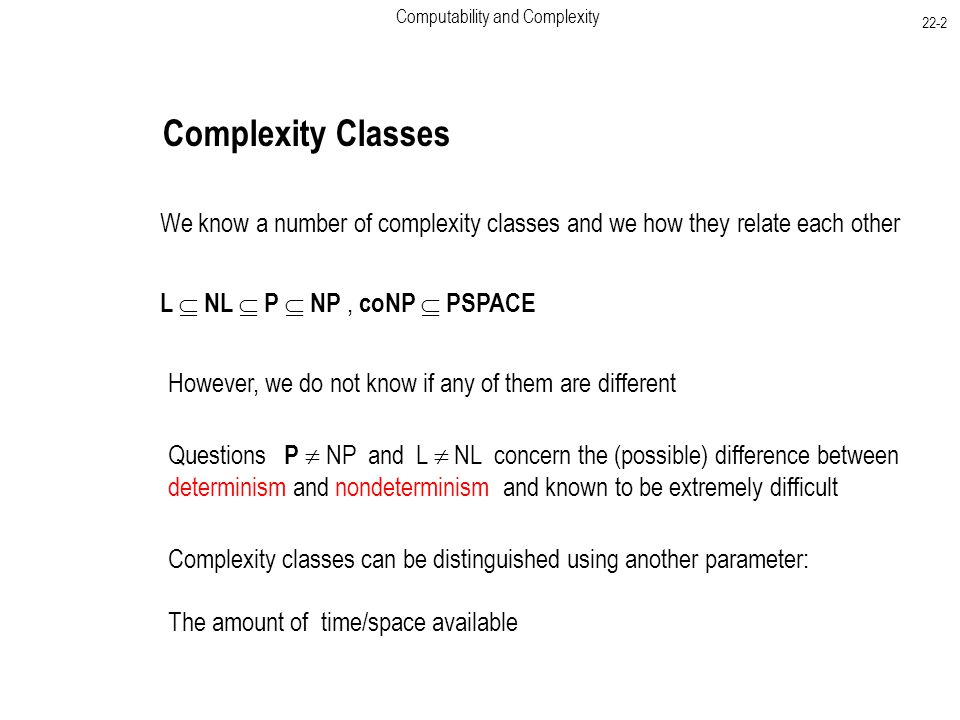 Computability and Complexity 22-2 Complexity Classes We know a number of complexity classes and we how they relate each other L  NL  P  NP, coNP  PSPACE However, we do not know if any of them are different Questions P  NP and L  NL concern the (possible) difference between determinism and nondeterminism and known to be extremely difficult Complexity classes can be distinguished using another parameter: The amount of time/space available