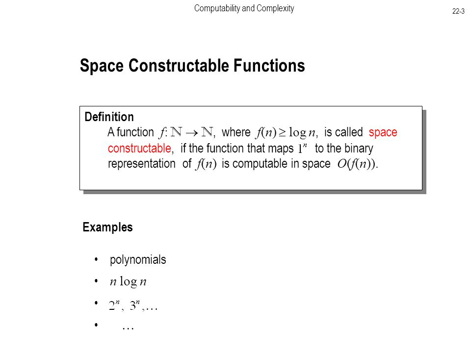 Computability and Complexity 22-3 Space Constructable Functions Definition A function f: N  N, where f(n)  log n, is called space constructable, if the function that maps to the binary representation of f(n) is computable in space O(f(n)).