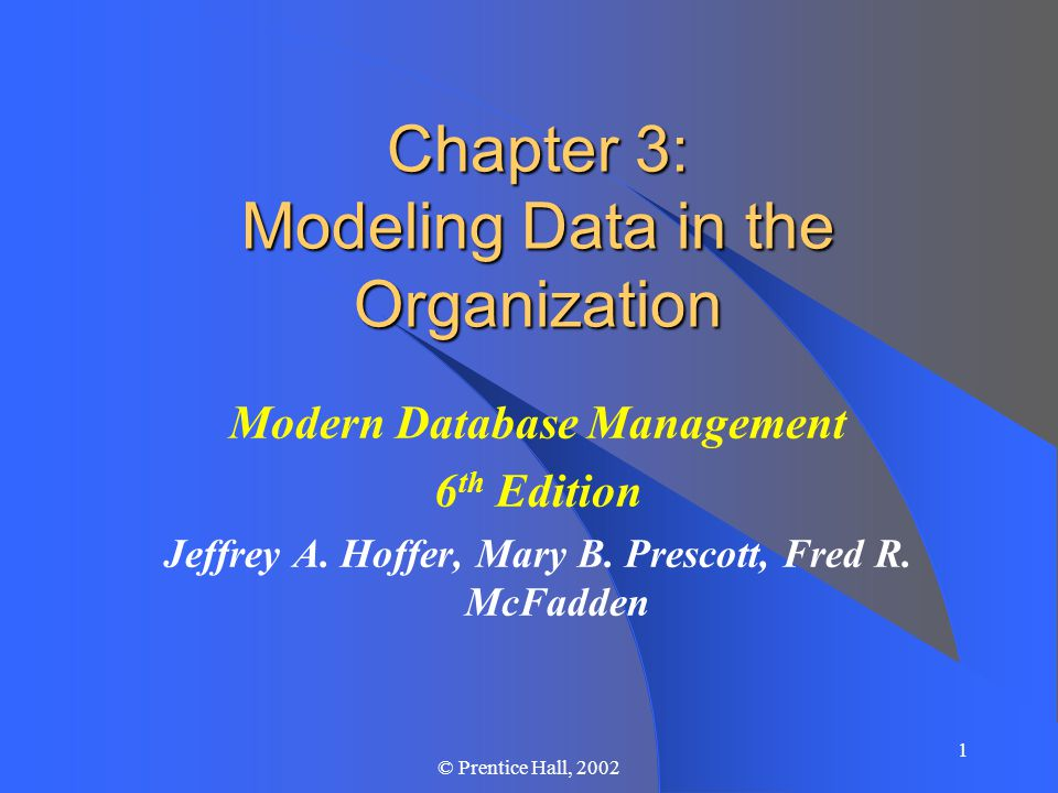1 © Prentice Hall, 2002 Chapter 3: Modeling Data in the Organization Modern Database Management 6 th Edition Jeffrey A.