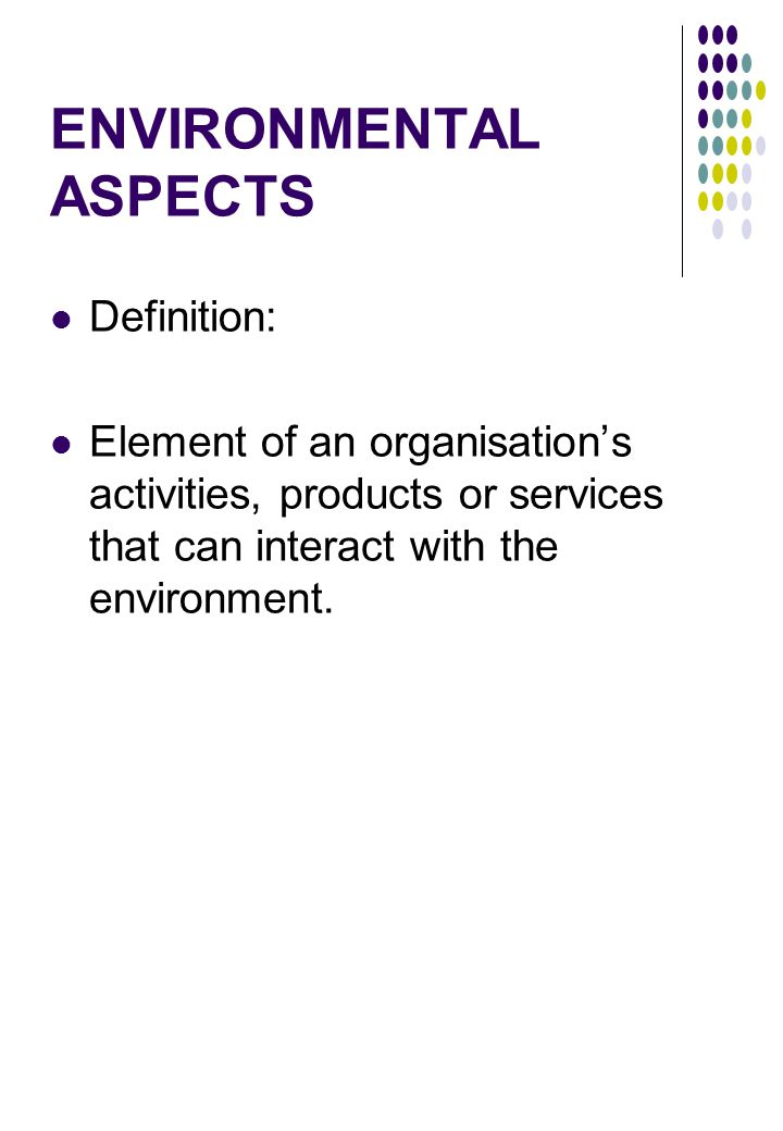 ENVIRONMENTAL ASPECTS Definition: Element of an organisation's activities, products or services that can interact with the environment.