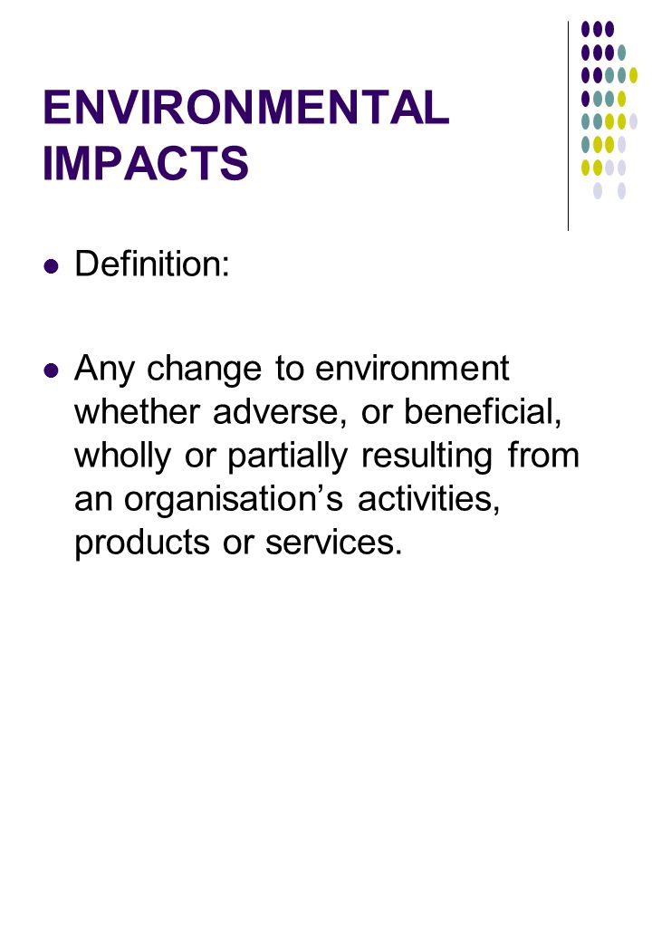 ENVIRONMENTAL IMPACTS Definition: Any change to environment whether adverse, or beneficial, wholly or partially resulting from an organisation's activities, products or services.