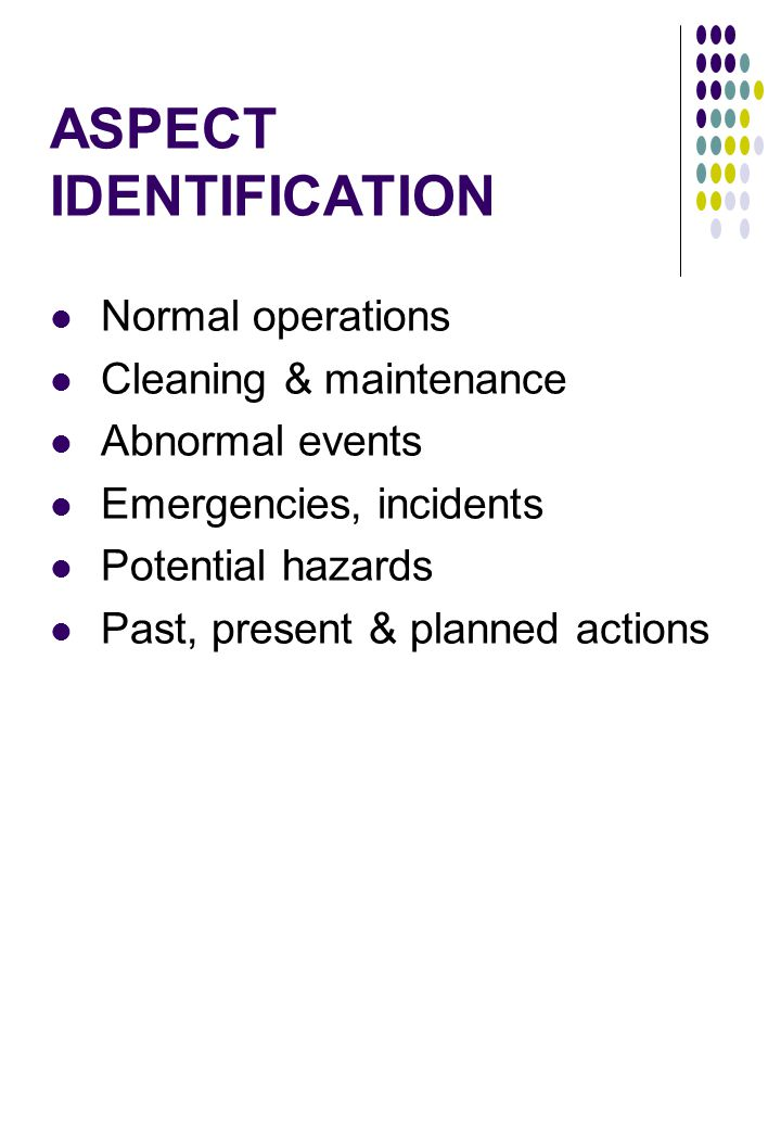ASPECT IDENTIFICATION Normal operations Cleaning & maintenance Abnormal events Emergencies, incidents Potential hazards Past, present & planned actions