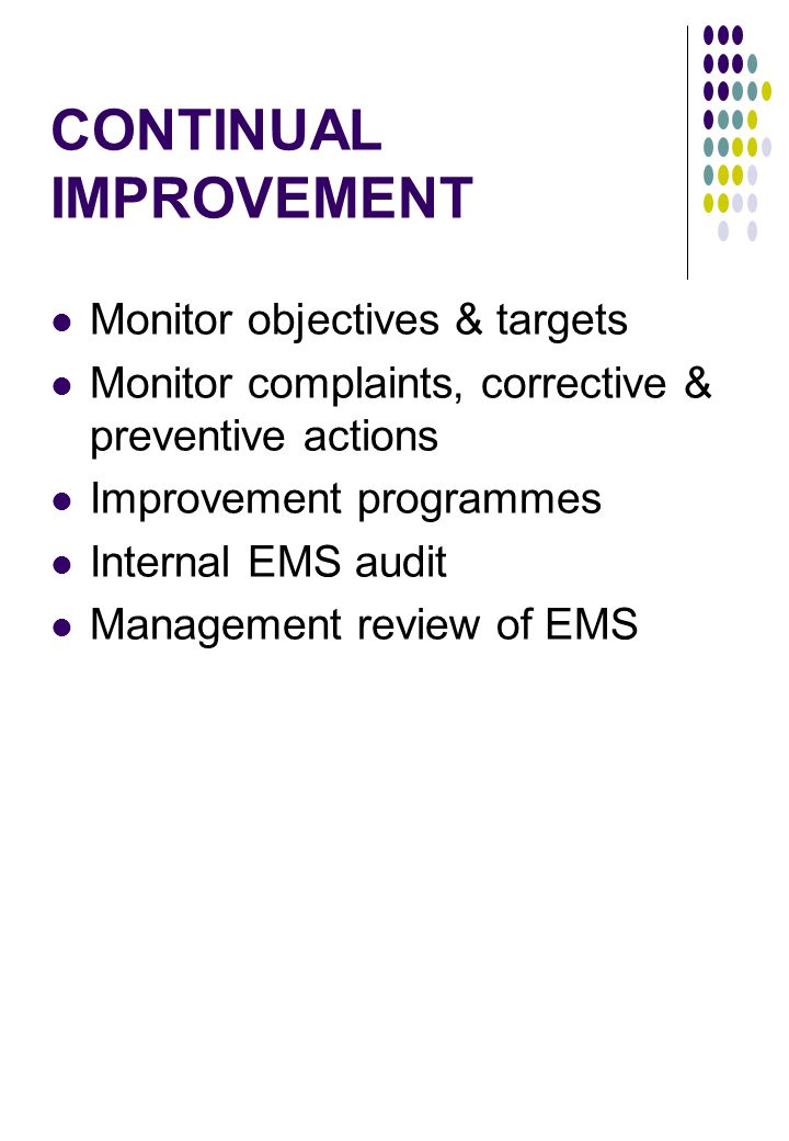 CONTINUAL IMPROVEMENT Monitor objectives & targets Monitor complaints, corrective & preventive actions Improvement programmes Internal EMS audit Management review of EMS
