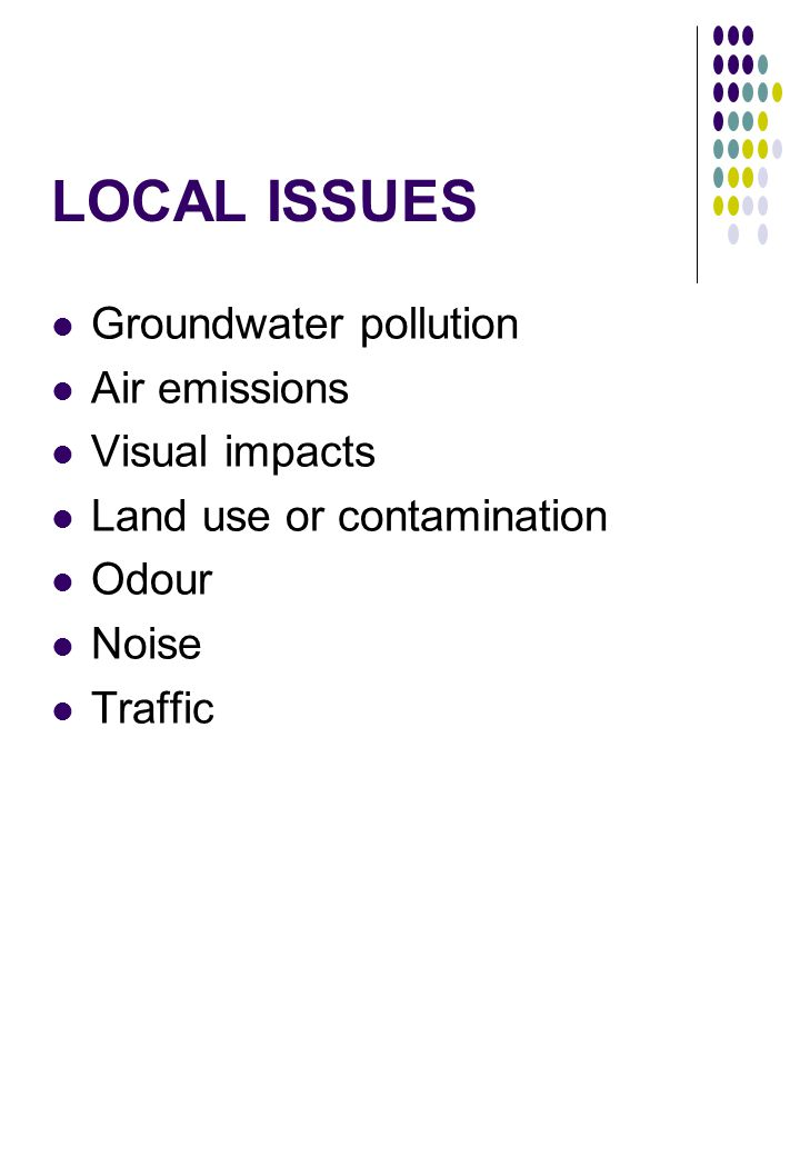 LOCAL ISSUES Groundwater pollution Air emissions Visual impacts Land use or contamination Odour Noise Traffic