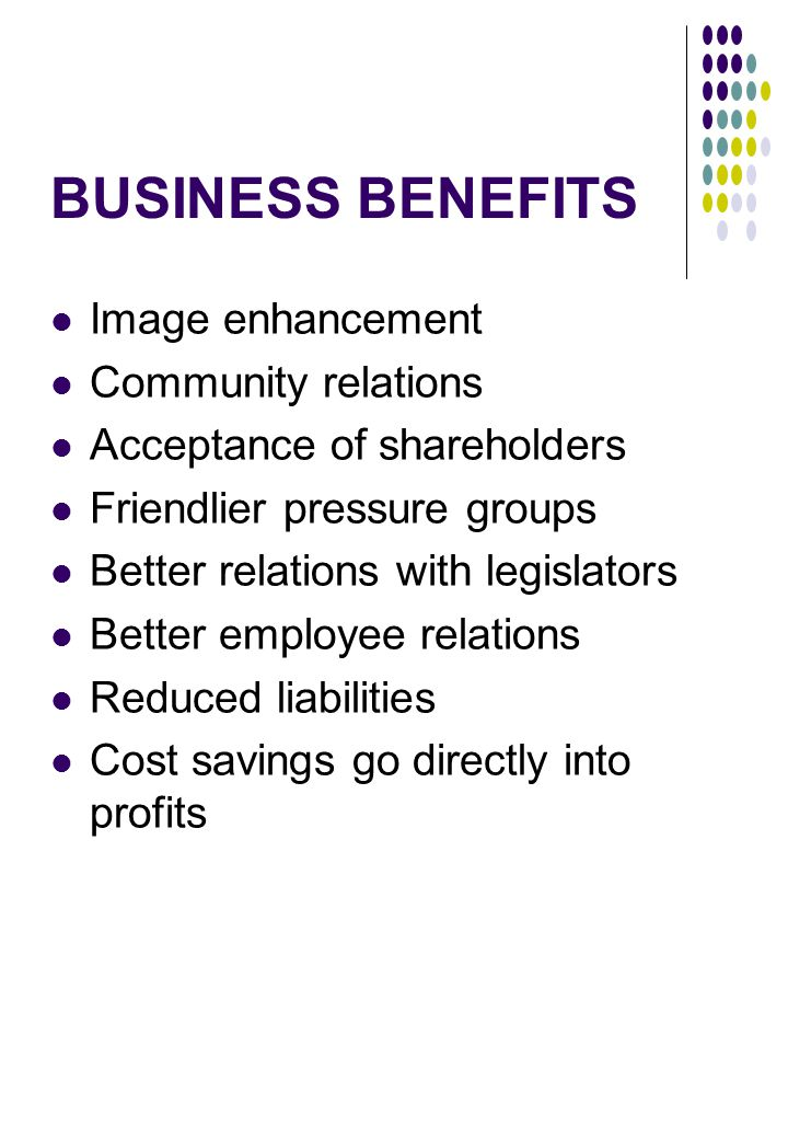 BUSINESS BENEFITS Image enhancement Community relations Acceptance of shareholders Friendlier pressure groups Better relations with legislators Better employee relations Reduced liabilities Cost savings go directly into profits
