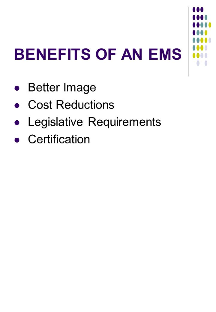 BENEFITS OF AN EMS Better Image Cost Reductions Legislative Requirements Certification