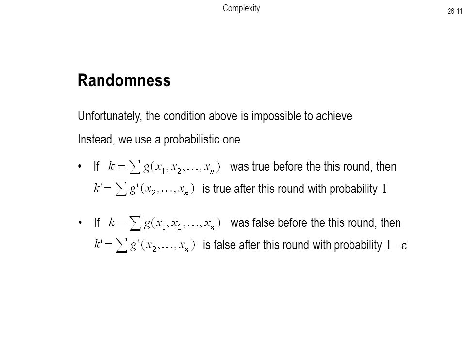 If was true before the this round, then Complexity Randomness Unfortunately, the condition above is impossible to achieve Instead, we use a probabilistic one is true after this round with probability 1 If was false before the this round, then is false after this round with probability 1– 