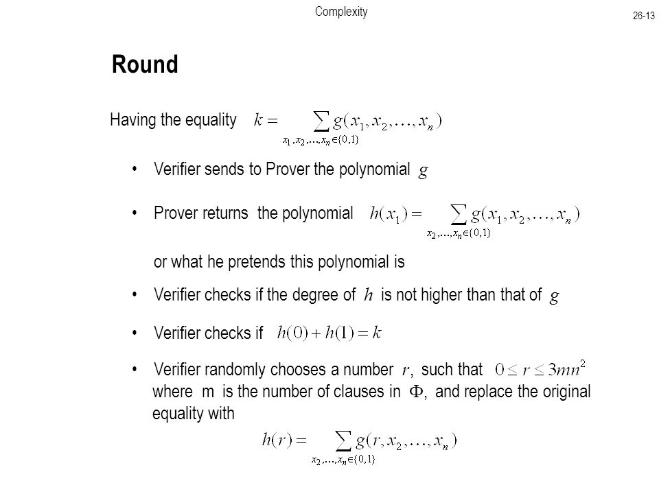 Complexity Round Having the equality Verifier sends to Prover the polynomial g Prover returns the polynomial or what he pretends this polynomial is Verifier checks if the degree of h is not higher than that of g Verifier checks if Verifier randomly chooses a number r, such that where m is the number of clauses in , and replace the original equality with