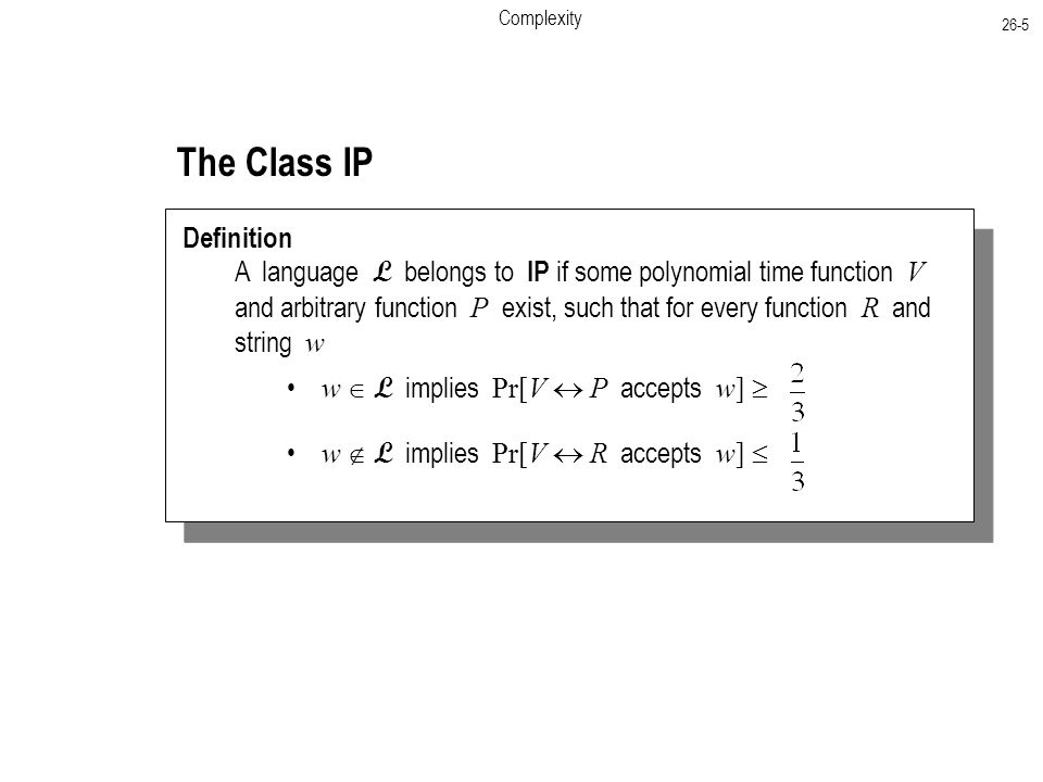 Complexity 26-5 The Class IP Definition A language L belongs to IP if some polynomial time function V and arbitrary function P exist, such that for every function R and string w w  L implies Pr[V  P accepts w]  w  L implies Pr[V  R accepts w] 