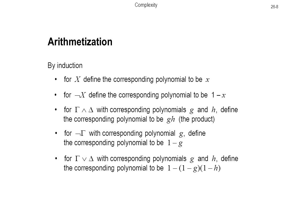 Complexity 26-8 By induction for X define the corresponding polynomial to be x for  X define the corresponding polynomial to be 1 – x for    with corresponding polynomials g and h, define the corresponding polynomial to be gh (the product) Arithmetization for    with corresponding polynomials g and h, define the corresponding polynomial to be 1 – (1 – g)(1 – h) for  with corresponding polynomial g, define the corresponding polynomial to be 1 – g