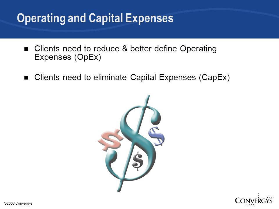 ©2003 Convergys Operating and Capital Expenses Clients need to reduce & better define Operating Expenses (OpEx) Clients need to eliminate Capital Expenses (CapEx)