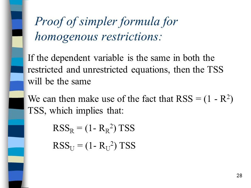 28 Proof of simpler formula for homogenous restrictions: If the dependent variable is the same in both the restricted and unrestricted equations, then the TSS will be the same We can then make use of the fact that RSS = (1 - R 2 ) TSS, which implies that: RSS R = (1- R R 2 ) TSS RSS U = (1- R U 2 ) TSS