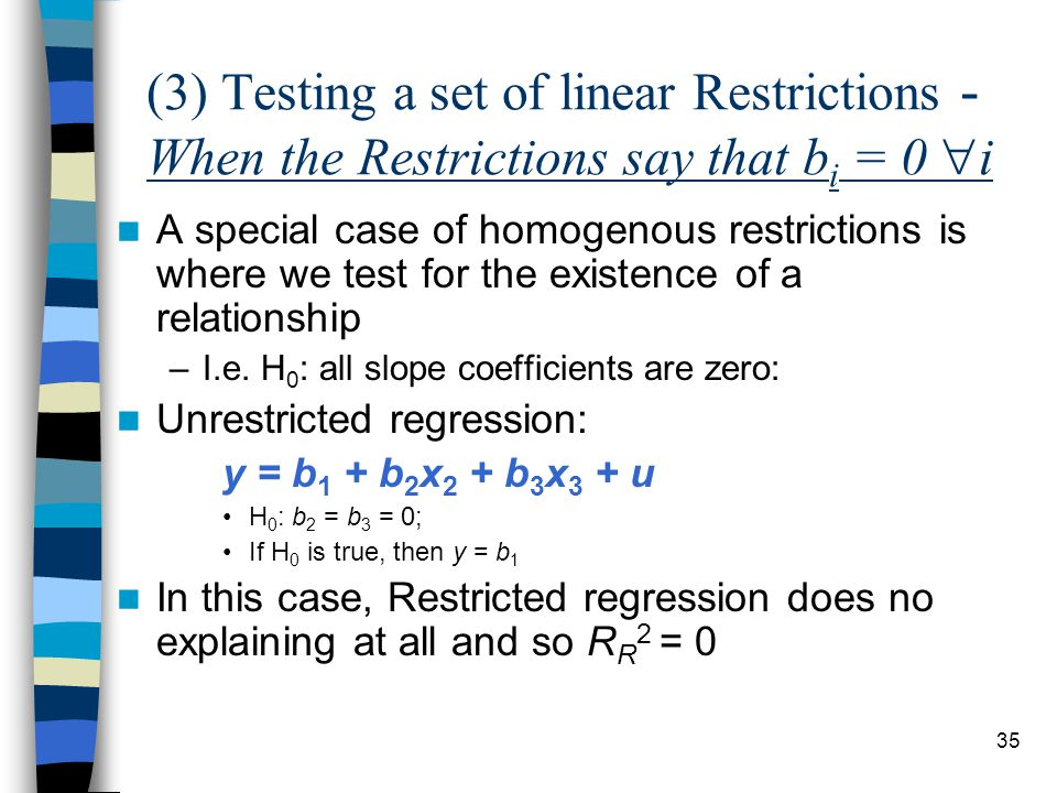 35 (3) Testing a set of linear Restrictions - When the Restrictions say that b i = 0  i A special case of homogenous restrictions is where we test for the existence of a relationship –I.e.