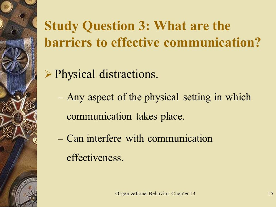 Organizational Behavior: Chapter 1315 Study Question 3: What are the barriers to effective communication.
