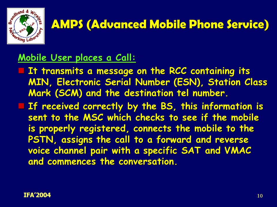 IFA' AMPS (Advanced Mobile Phone Service) Mobile User places a Call: It transmits a message on the RCC containing its MIN, Electronic Serial Number (ESN), Station Class Mark (SCM) and the destination tel number.