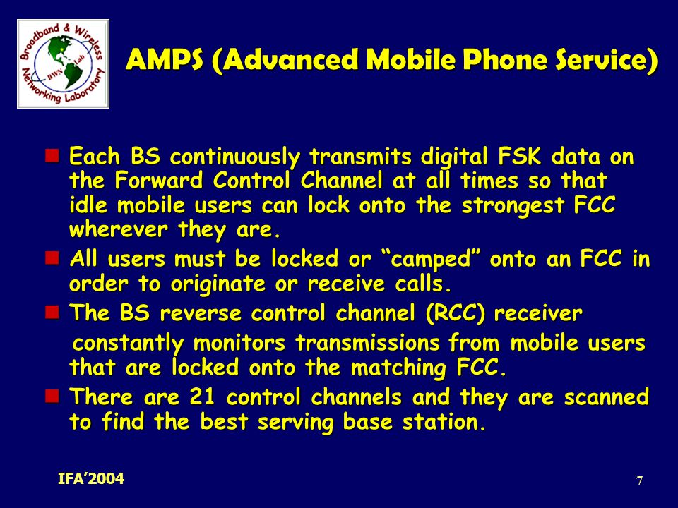 IFA' AMPS (Advanced Mobile Phone Service) Each BS continuously transmits digital FSK data on the Forward Control Channel at all times so that idle mobile users can lock onto the strongest FCC wherever they are.