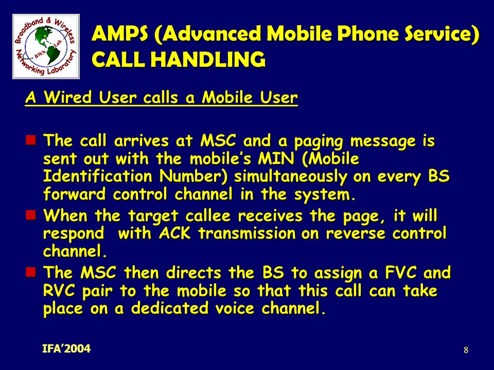 IFA' AMPS (Advanced Mobile Phone Service) CALL HANDLING A Wired User calls a Mobile User The call arrives at MSC and a paging message is sent out with the mobile's MIN (Mobile Identification Number) simultaneously on every BS forward control channel in the system.