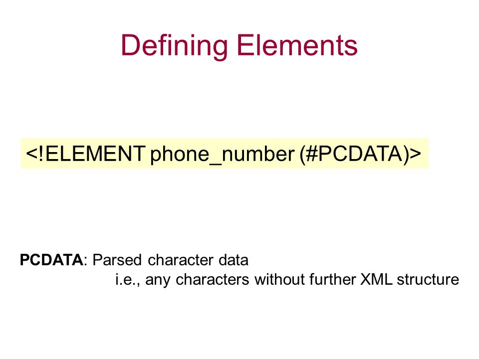 Defining Elements PCDATA: Parsed character data i.e., any characters without further XML structure