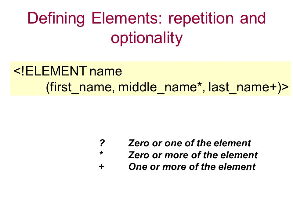 Defining Elements: repetition and optionality <!ELEMENT name (first_name, middle_name*, last_name+)> Zero or one of the element *Zero or more of the element +One or more of the element