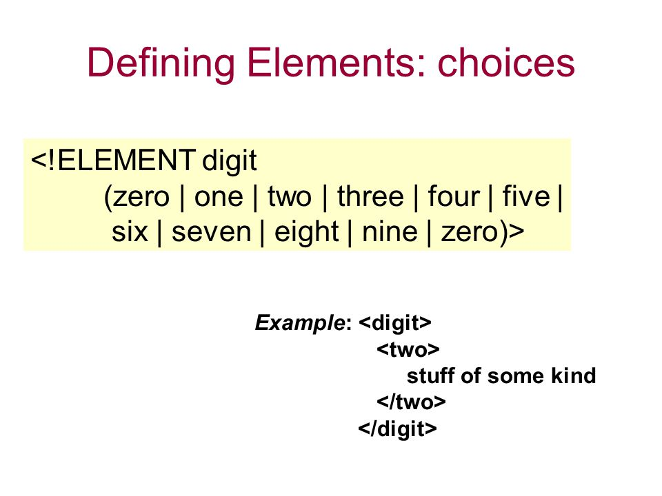 Defining Elements: choices <!ELEMENT digit (zero | one | two | three | four | five | six | seven | eight | nine | zero)> Example: stuff of some kind