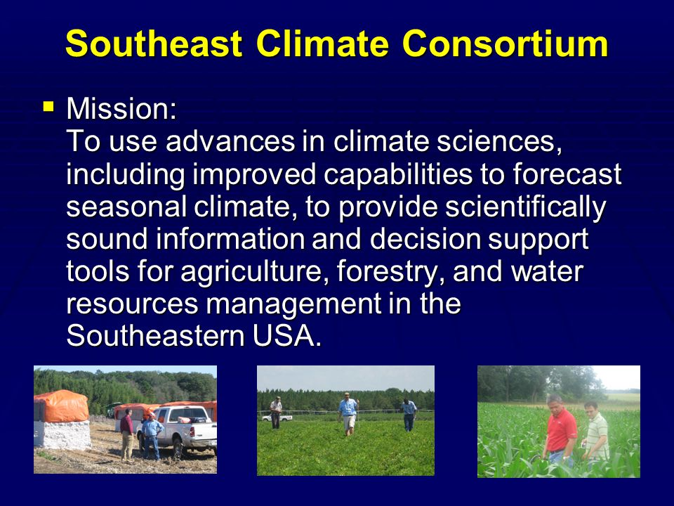 Southeast Climate Consortium  Mission: To use advances in climate sciences, including improved capabilities to forecast seasonal climate, to provide scientifically sound information and decision support tools for agriculture, forestry, and water resources management in the Southeastern USA.