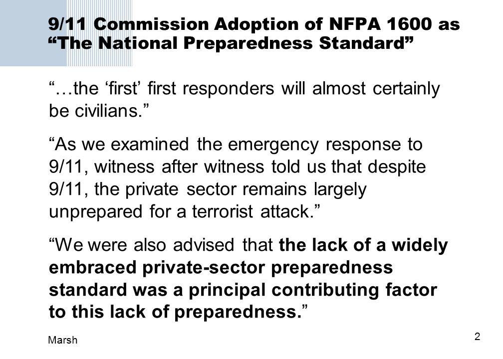 Marsh 2 9/11 Commission Adoption of NFPA 1600 as The National Preparedness Standard …the 'first' first responders will almost certainly be civilians. As we examined the emergency response to 9/11, witness after witness told us that despite 9/11, the private sector remains largely unprepared for a terrorist attack. We were also advised that the lack of a widely embraced private-sector preparedness standard was a principal contributing factor to this lack of preparedness.
