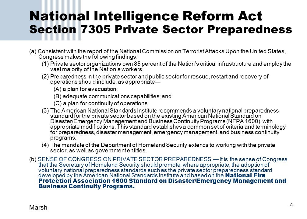 Marsh 4 National Intelligence Reform Act Section 7305 Private Sector Preparedness (a) Consistent with the report of the National Commission on Terrorist Attacks Upon the United States, Congress makes the following findings: (1) Private sector organizations own 85 percent of the Nation's critical infrastructure and employ the vast majority of the Nation's workers.