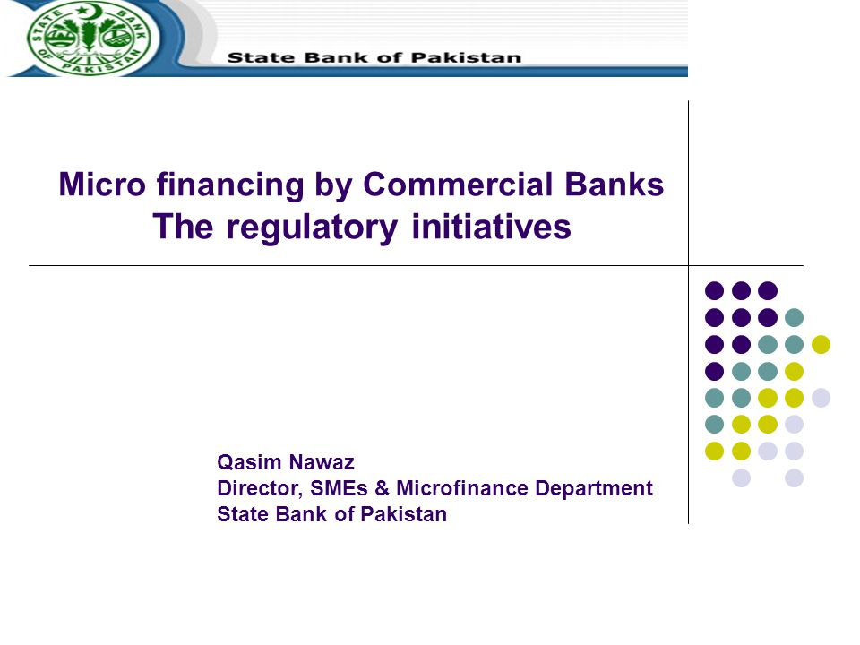 Micro financing by Commercial Banks The regulatory initiatives Qasim Nawaz Director, SMEs & Microfinance Department State Bank of Pakistan