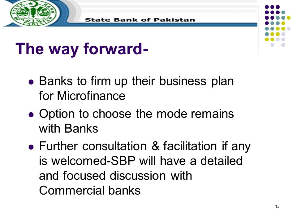 13 The way forward- Banks to firm up their business plan for Microfinance Option to choose the mode remains with Banks Further consultation & facilitation if any is welcomed-SBP will have a detailed and focused discussion with Commercial banks
