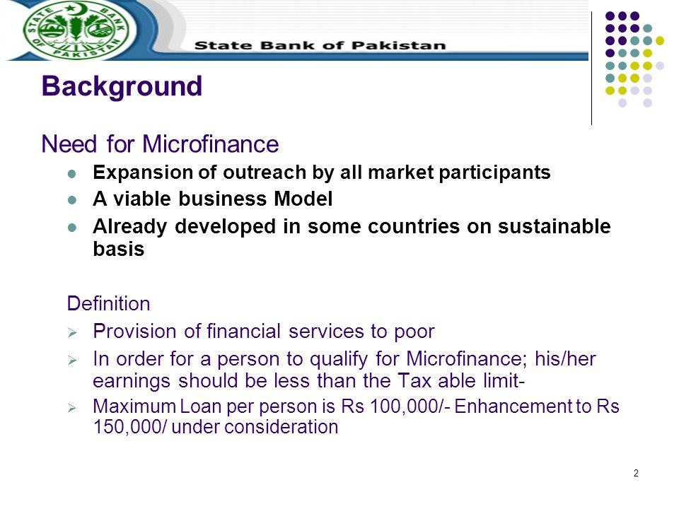 2 Background Need for Microfinance Expansion of outreach by all market participants A viable business Model Already developed in some countries on sustainable basis Definition  Provision of financial services to poor  In order for a person to qualify for Microfinance; his/her earnings should be less than the Tax able limit-  Maximum Loan per person is Rs 100,000/- Enhancement to Rs 150,000/ under consideration