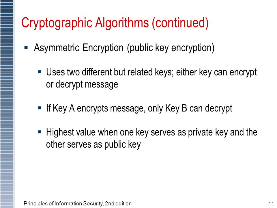 Principles of Information Security, 2nd edition11 Cryptographic Algorithms (continued)  Asymmetric Encryption (public key encryption)  Uses two different but related keys; either key can encrypt or decrypt message  If Key A encrypts message, only Key B can decrypt  Highest value when one key serves as private key and the other serves as public key